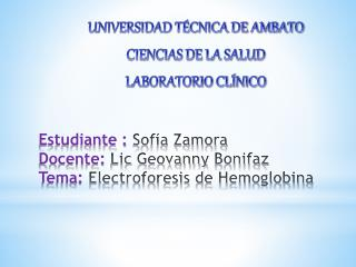 Estudiante :  Sofía Zamora Docente:  Lic  Geovanny  Bonifaz Tema:  Electroforesis de Hemoglobina