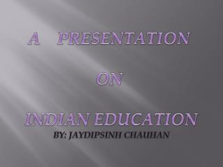 A    PRESENTATION   ON   INDIAN EDUCATION BY: JAYDIPSINH CHAUHAN