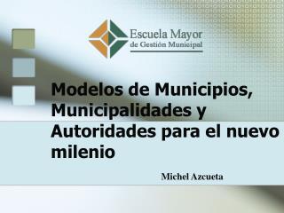 Modelos de Municipios, Municipalidades y Autoridades para el nuevo milenio