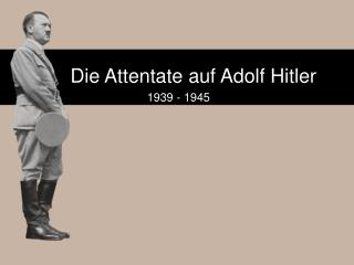 Die Attentate auf Adolf Hitler  1939 - 1945