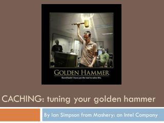 Caching:  tuning your golden hammer