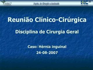 Reunião Clínico-Cirúrgica Disciplina de Cirurgia Geral Caso: Hérnia inguinal 24-08-2007
