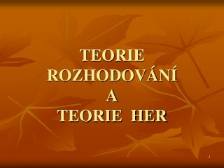 TEORIE  ROZHODOV�N� A TEORIE  HER