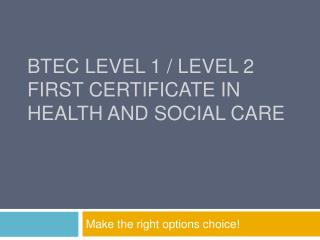 BTEC Level 1 / Level 2  first certificate in  Health and Social Care