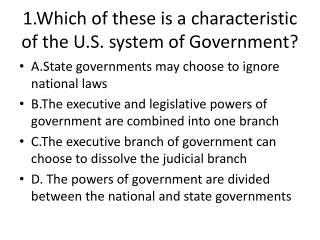 1.Which of these is a characteristic of the U.S. system of Government?