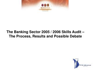 The Banking Sector 2005 / 2006 Skills Audit – The Process, Results and Possible Debate