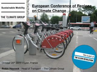 October 20 th  2011 – Lyon, France Robin Haycock  - Head of Transport  - The Climate Group