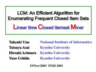 LCM: An Efficient Algorithm for Enumerating Frequent Closed Item Sets  Linear time Closed itemset Miner
