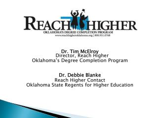 Dr .  Tim McElroy Director, Reach Higher Oklahoma's Degree Completion Program Dr. Debbie Blanke