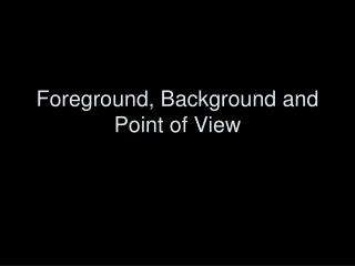 Foreground, Background and Point of View