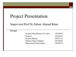 Project Presentation Supervisor:Prof Dr Zubair Ahmad Khan 	Group :