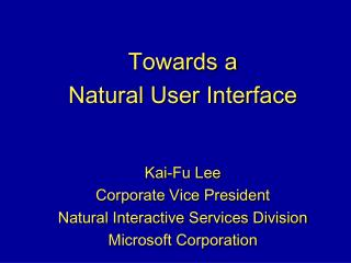 Towards a  Natural User Interface   Kai-Fu Lee Corporate Vice President Natural Interactive Services Division  Microsoft