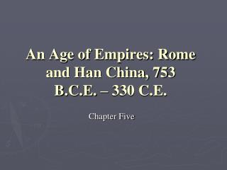 An Age of Empires: Rome and Han China, 753 B.C.E. – 330 C.E.