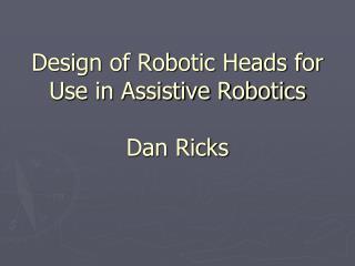 Design of Robotic Heads for Use in Assistive Robotics Dan Ricks