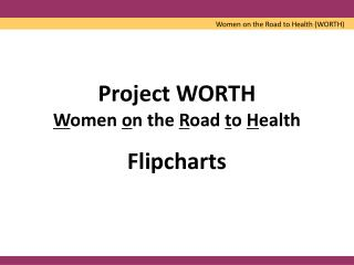 Project WORTH W omen  o n the  R oad  t o  H ealth Flipcharts