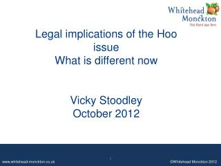 Legal implications of the  Hoo  issue What is different now Vicky Stoodley October 2012