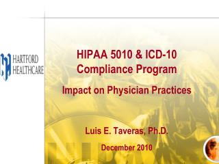 HIPAA 5010 & ICD-10 Compliance Program  Impact on Physician Practices Luis E. Taveras, Ph.D.