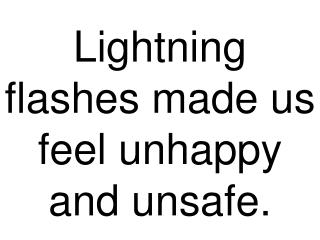 Lightning flashes made us feel unhappy and unsafe.