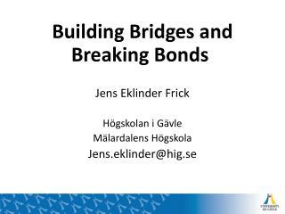 Building Bridges and Breaking Bonds Jens  Eklinder  Frick Högskolan i Gävle Mälardalens Högskola