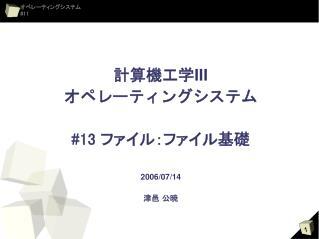 計算機工学 III オペレーティングシステム #13  ファイル:ファイル基礎 2006/07/14 津邑 公暁