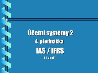 Účetní systémy 2                       4. přednáška                  IAS / IFRS