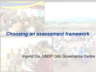 Choosing an assessment framework Ingvild Oia, UNDP Oslo Governance Centre