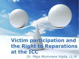 Victim participation and t he  Right to  Reparations at  the ICC Dr. Maja Munivrana Vajda, LL.M.