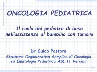 Dr Guido Pastore Struttura Organizzativa Semplice di Oncologia ed Ematologia Pediatrica ASL 11 Vercelli