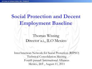 Social Protection and Decent Employment Baseline  Thomas Wissing Director a.i., ILO Mexico
