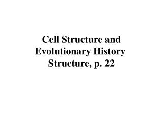 Cell Structure and Evolutionary History  Structure, p. 22