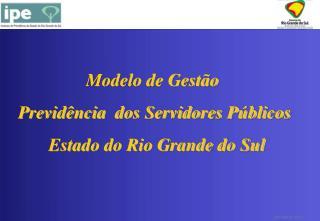 Modelo de Gestão  Previdência  dos Servidores Públicos  Estado do Rio Grande do Sul