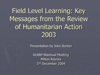 Field Level Learning: Key Messages from the Review of Humanitarian Action 2003