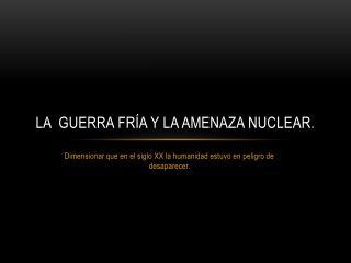 La  Guerra Fría y la amenaza nuclear.