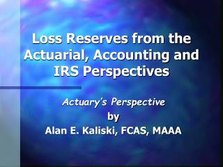 Loss Reserves from the Actuarial, Accounting and IRS Perspectives
