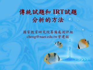 傳統試題和  IRT 試題 分析的方法 國家教育研究院籌備處測評組 cheng@naer.tw 曾建銘