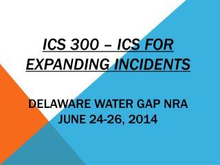 ICS 300 � ICS For Expanding Incidents DELAWARE WATER GAP NRA JUNE  24-26,  2014