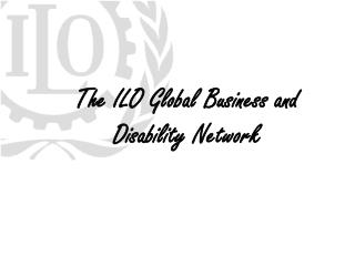 The ILO Global Business and  Disability Network