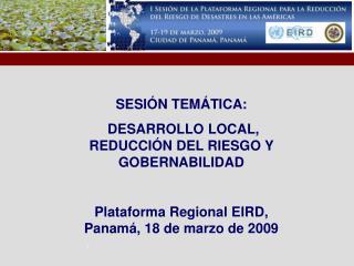 SESIÓN TEMÁTICA:  DESARROLLO LOCAL, REDUCCIÓN DEL RIESGO Y GOBERNABILIDAD