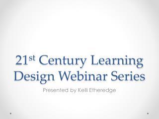 21 st  Century Learning Design Webinar Series
