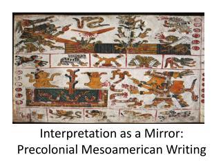 Interpretation as a Mirror:   Precolonial  Mesoamerican Writing
