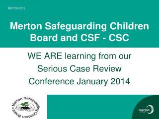 Merton Safeguarding Children Board and CSF - CSC