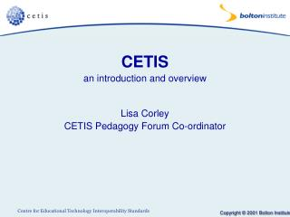 CETIS an introduction and overview Lisa Corley CETIS Pedagogy Forum Co-ordinator