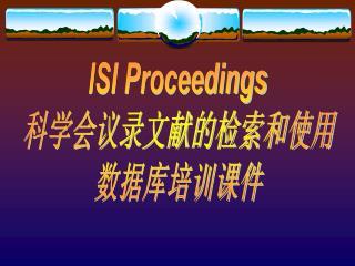 ISI Proceedings 科学会议录文献的检索和使用 数据库培训课件
