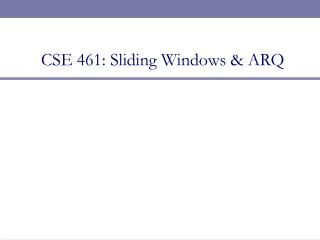 CSE 461: Sliding Windows & ARQ