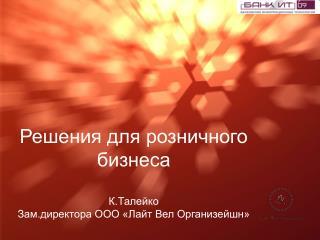 Решения для розничного бизнеса К.Талейко  Зам.директора ООО «Лайт Вел Организейшн»