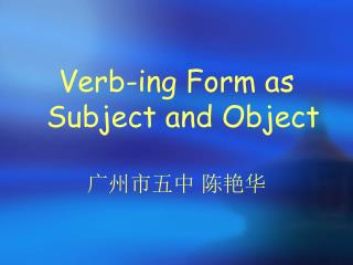 Verb-ing Form as Subject and Object 广州市五中 陈艳华
