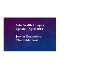 Asha Seattle Chapter Update – April 2014  Jeevan Gnanodaya  Charitable Trust