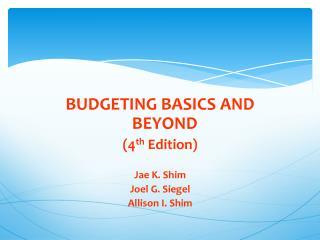 BUDGETING BASICS AND BEYOND (4 th  Edition) Jae K. Shim Joel G. Siegel Allison I. Shim