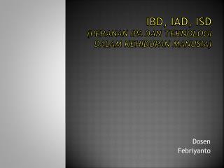 IBD, IAD, ISD ( PERANAN IPA DAN TEKNOLOGI  DALAM KEHIDUPAN MANUSIA )