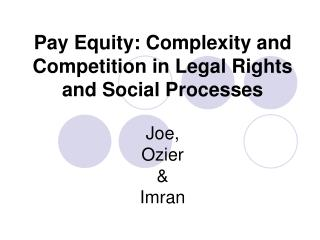 Pay Equity: Complexity and Competition in Legal Rights and Social Processes Joe, Ozier & Imran